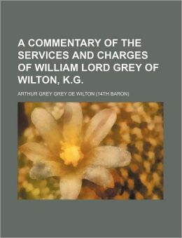 A Commentary of the Services and Charges of William Lord Grey of Wilton, K.G