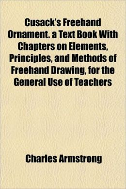 Cusack's FreeHand Ornament. a Text Book with Chapters on Elements, Principles, and Methods of FreeHand Drawing, for the General Use of Teachers