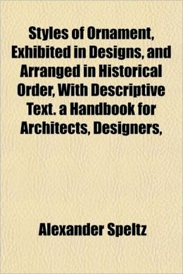 Styles of Ornament, Exhibited in Designs, and Arranged in Historical Order, with Descriptive Text. a Handbook for Architects, Designers,