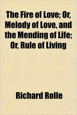 The Fire of Love; Or, Melody of Love, and the Mending of Life; Or, Rule of Living