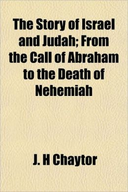 The Story of Israel and Judah; From the Call of Abraham to the Death of Nehemiah