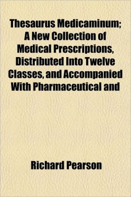 Thesaurus Medicaminum; A New Collection of Medical Prescriptions, Distributed Into Twelve Classes, and Accompanied with Pharmaceutical and