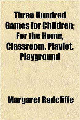 Three Hundred Games for Children; For the Home, Classroom, Playlot, Playground