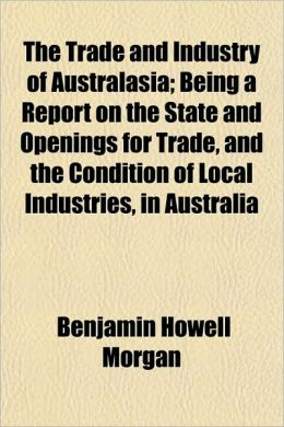 The Trade and Industry of Australasia; Being a Report on the State and Openings for Trade, and the Condition of Local Industries, in Australia