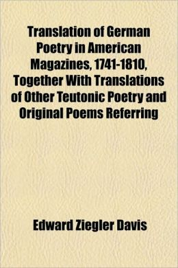 Translation Of German Poetry In American Magazines, 1741-1810, Together With Translations Of Other Teutonic Poetry And Original Poems Referring