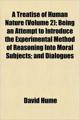 A Treatise Of Human Nature (Volume 2); Being An Attempt To Introduce The Experimental Method Of Reasoning Into Moral Subjects; And Dialogues