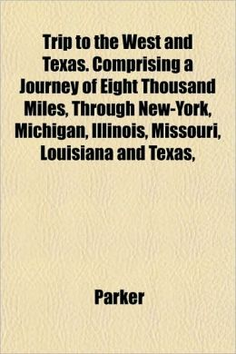 Trip to the West and Texas. Comprising a Journey of Eight Thousand Miles, Through New-York, Michigan, Illinois, Missouri, Louisiana and Texas,