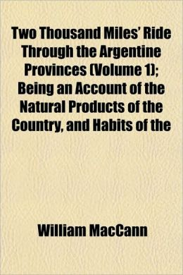 Two Thousand Miles' Ride Through the Argentine Provinces (Volume 1); Being an Account of the Natural Products of the Country, and Habits of the