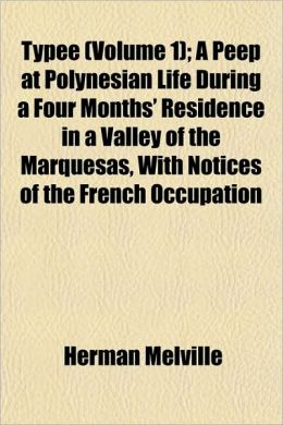 Typee (Volume 1); A Peep at Polynesian Life During a Four Months' Residence in a Valley of the Marquesas, with Notices of the French Occupation