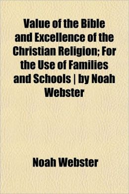 The Value of the Bible and Excellence of the Christian Religion: For the Use of Families and Schools