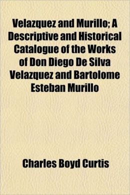 Velazquez and Murillo; A Descriptive and Historical Catalogue of the Works of Don Diego de Silva Velazquez and Bartolome Esteban Murillo