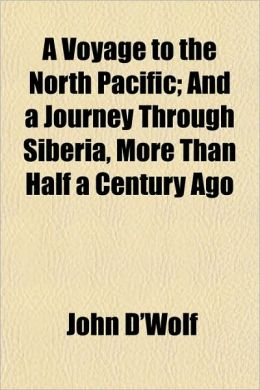 A Voyage to the North Pacific; And a Journey Through Siberia, More Than Half a Century Ago