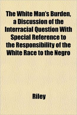 The White Man's Burden, a Discussion of the Interracial Question with Special Reference to the Responsibility of the White Race to the Negro