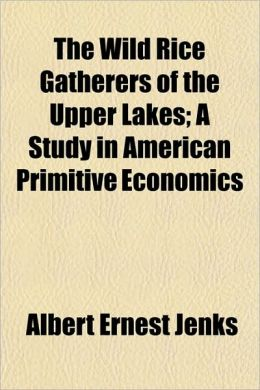 The Wild Rice Gatherers of the Upper Lakes; A Study in American Primitive Economics