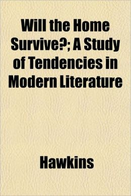 Will the Home Survive?; A Study of Tendencies in Modern Literature