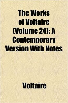 The Works of Voltaire (Volume 24); A Contemporary Version with Notes