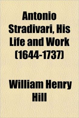Antonio Stradivari, His Life and Work (1644-1737)