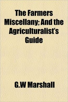The Farmers Miscellany; And the Agriculturalist's Guide