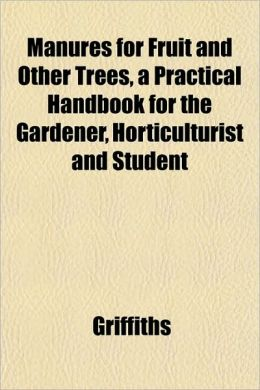 Manures for Fruit and Other Trees, a Practical Handbook for the Gardener, Horticulturist and Student