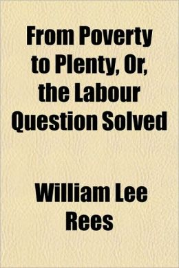 From Poverty to Plenty, Or, the Labour Question Solved