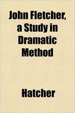 John Fletcher, a Study in Dramatic Method