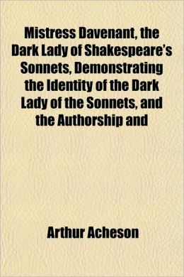 Mistress Davenant, the Dark Lady of Shakespeare's Sonnets, Demonstrating the Identity of the Dark Lady of the Sonnets, and the Authorship and