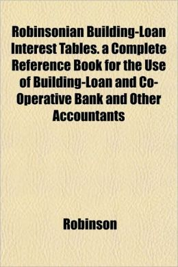 Robinsonian Building-Loan Interest Tables. a Complete Reference Book for the Use of Building-Loan and Co-Operative Bank and Other Accountants