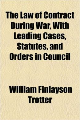 The Law of Contract During War, with Leading Cases, Statutes, and Orders in Council