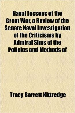Naval Lessons of the Great War, a Review of the Senate Naval Investigation of the Criticisms by Admiral Sims of the Policies and Methods of