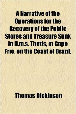A Narrative of the Operations for the Recovery of the Public Stores and Treasure Sunk in H.M.S. Thetis, at Cape Frio, on the Coast of Brazil,