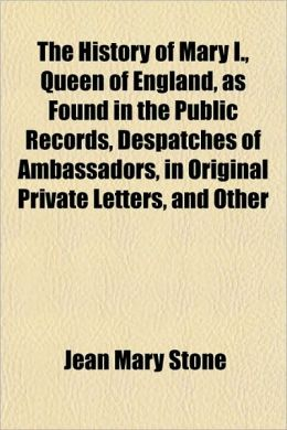 The History of Mary I., Queen of England, as Found in the Public Records, Despatches of Ambassadors, in Original Private Letters, and Other