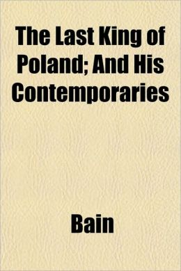 The Last King of Poland; And His Contemporaries