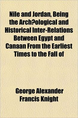 Nile and Jordan, Being the Archaeological and Historical Inter-Relations Between Egypt and Canaan from the Earliest Times to the Fall of
