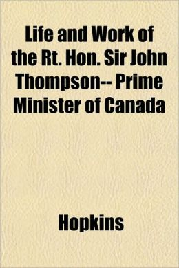 Life and Work of the Rt. Hon. Sir John Thompson-- Prime Minister of Canada