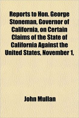 Reports to Hon. George Stoneman, Governor of California, on Certain Claims of the State of California Against the United States, November 1,