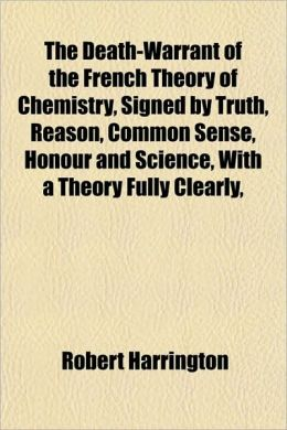 The Death-Warrant of the French Theory of Chemistry, Signed by Truth, Reason, Common Sense, Honour and Science, with a Theory Fully Clearly,