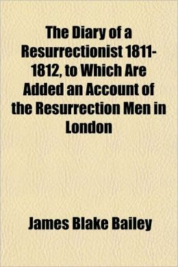The Diary of a Resurrectionist 1811-1812, to Which Are Added an Account of the Resurrection Men in London