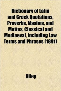 Dictionary of Latin and Greek Quotations, Proverbs, Maxims, and Mottos, Classical and Mediaeval, Including Law Terms and Phrases (1891)