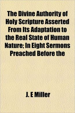 The Divine Authority of Holy Scripture Asserted from Its Adaptation to the Real State of Human Nature; In Eight Sermons Preached Before the