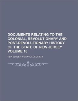 Documents Relating to the Colonial, Revolutionary and Post-Revolutionary History of the State of New Jersey Volume 16