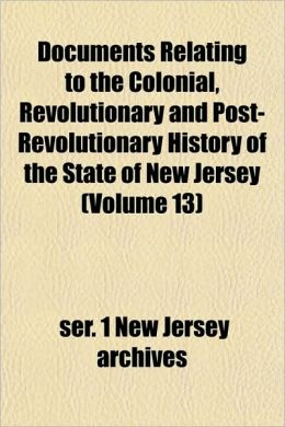 Documents Relating to the Colonial, Revolutionary and Post-Revolutionary History of the State of New Jersey (Volume 13)