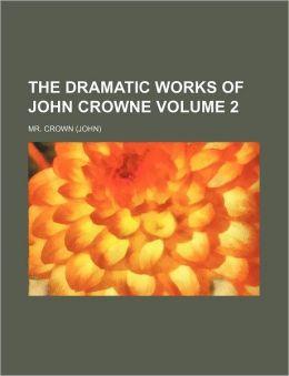 The Dramatic Works of John Crowne Volume 2