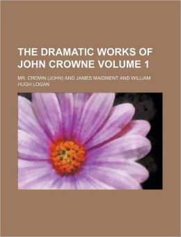 The Dramatic Works of John Crowne Volume 1