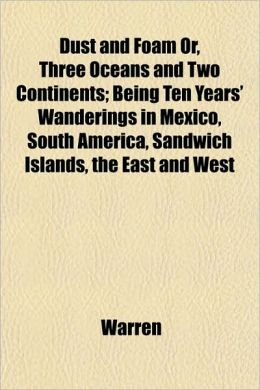 Dust and Foam Or, Three Oceans and Two Continents; Being Ten Years' Wanderings in Mexico, South America, Sandwich Islands, the East and West