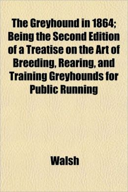 The Greyhound in 1864; Being the Second Edition of a Treatise on the Art of Breeding, Rearing, and Training Greyhounds for Public Running