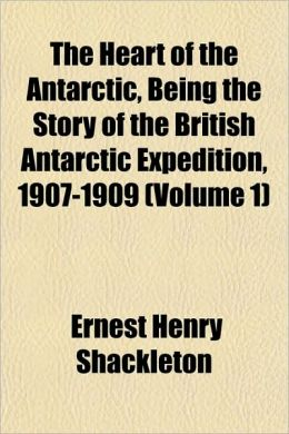 The Heart of the Antarctic, Being the Story of the British Antarctic Expedition, 1907-1909 (Volume 1)