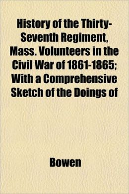 History of the Thirty-Seventh Regiment, Mass. Volunteers in the Civil War of 1861-1865; With a Comprehensive Sketch of the Doings of