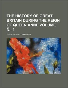 The History of Great Britain During the Reign of Queen Anne Volume N . 1