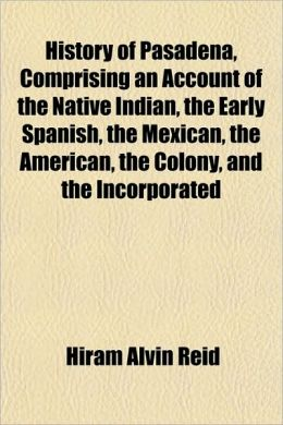 History of Pasadena, Comprising an Account of the Native Indian, the Early Spanish, the Mexican, the American, the Colony, and the Incorporated