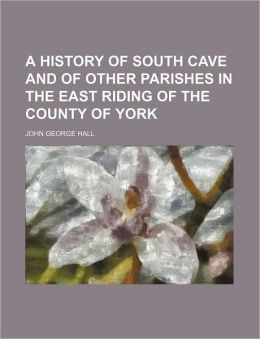 A History of South Cave and of Other Parishes in the East Riding of the County of York